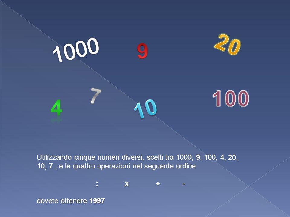 Utilizzando cinque numeri diversi, scelti tra 1000, 9, 100, 4, 20, 10, 7, e le quattro operazioni nel seguente ordine : x + - ottenere 1997 dovete ott