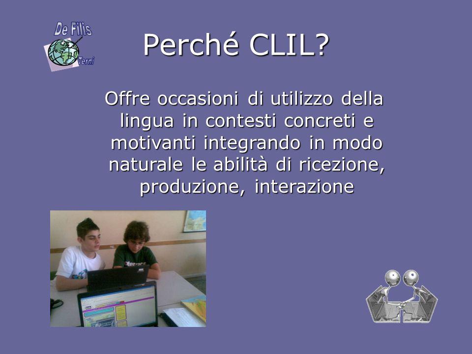 Perché CLIL? Offre occasioni di utilizzo della lingua in contesti concreti e motivanti integrando in modo naturale le abilità di ricezione, produzione