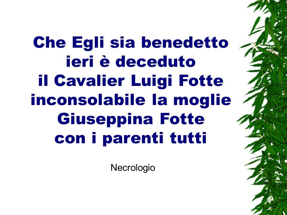 Che Egli sia benedetto ieri è deceduto il Cavalier Luigi Fotte inconsolabile la moglie Giuseppina Fotte con i parenti tutti Necrologio