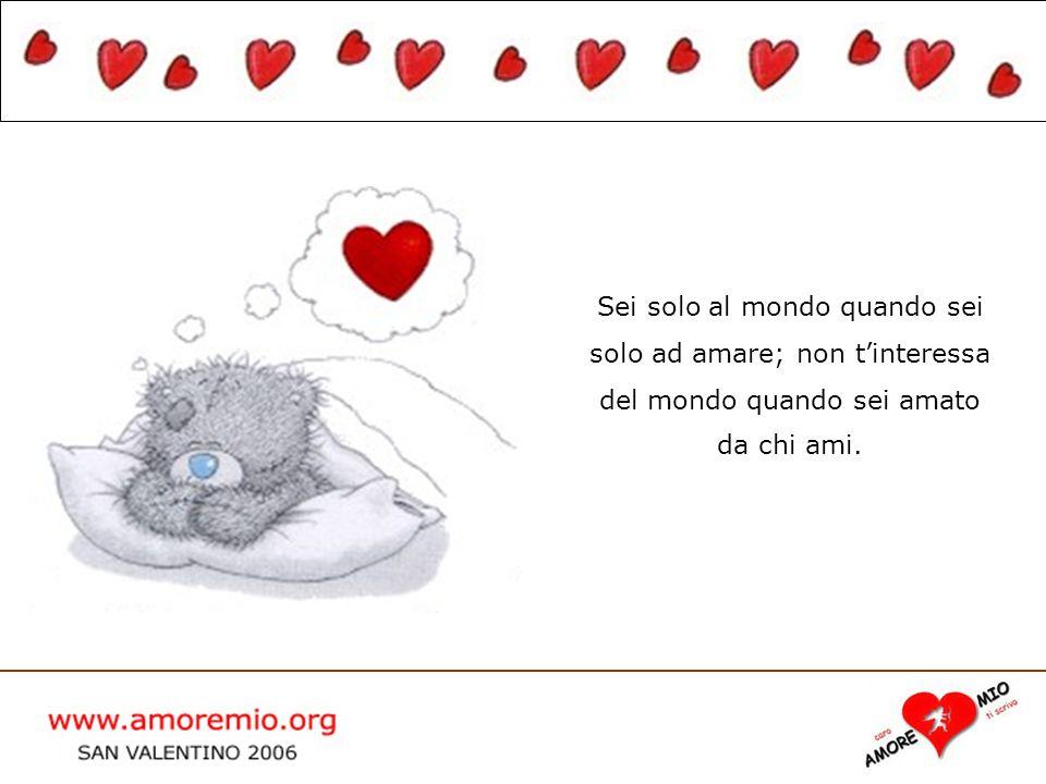 WWW.AMOREMIO.ORG San Valentino 2005 Sei solo al mondo quando sei solo ad amare; non tinteressa del mondo quando sei amato da chi ami.