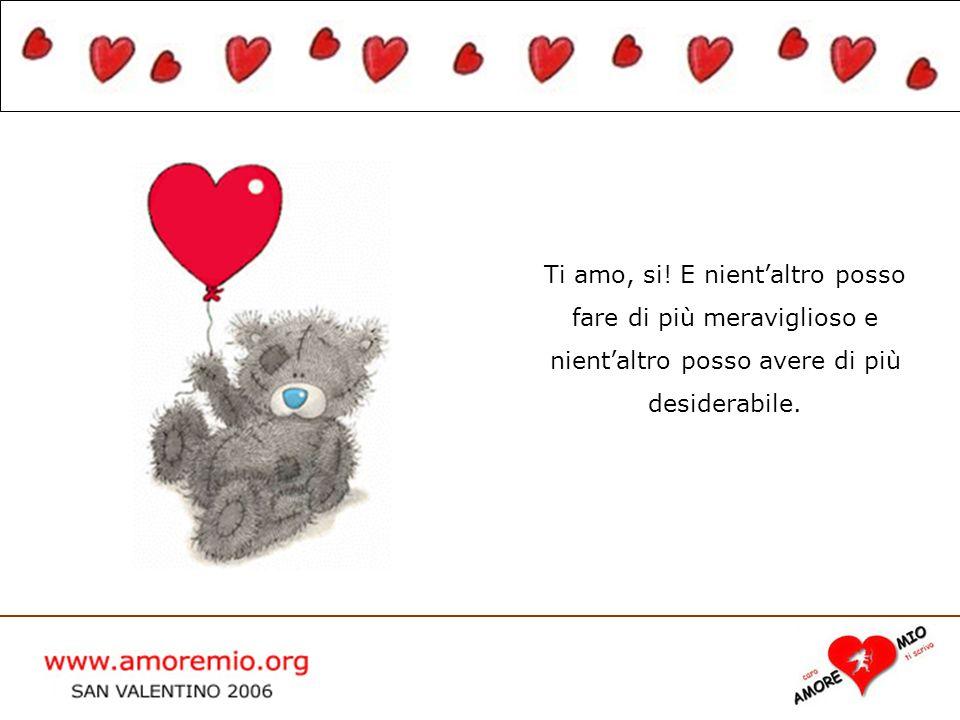 WWW.AMOREMIO.ORG San Valentino 2005 Ti amo, si! E nientaltro posso fare di più meraviglioso e nientaltro posso avere di più desiderabile.