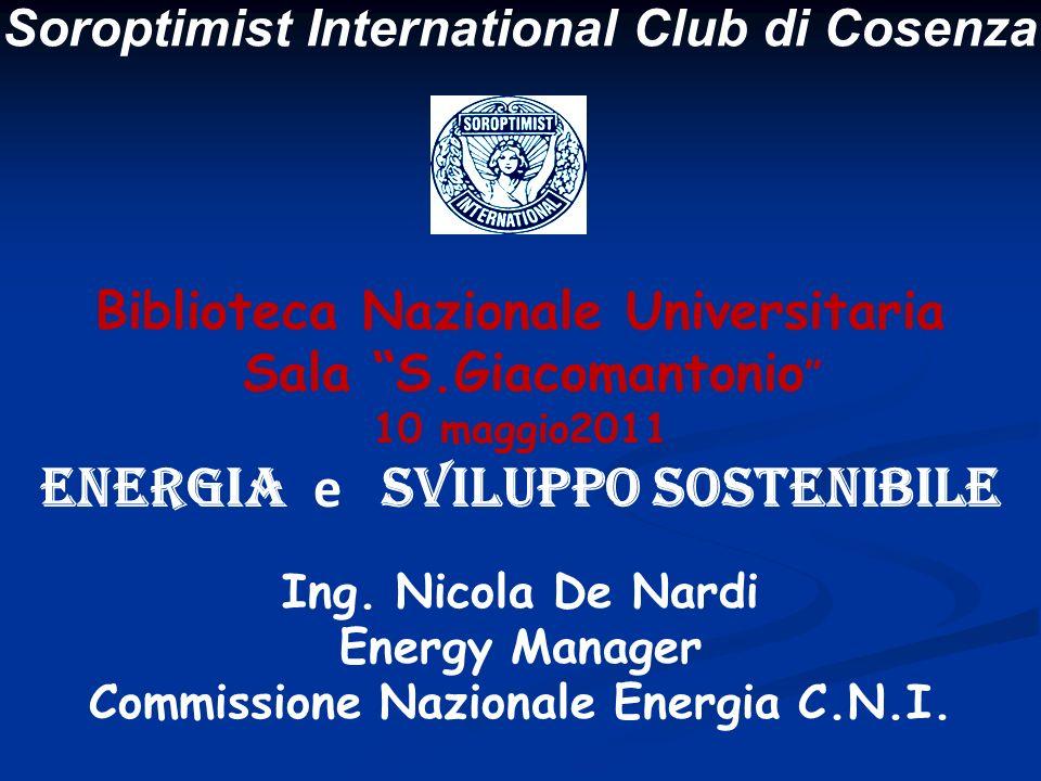 Soroptimist International Club di Cosenza Biblioteca Nazionale Universitaria Sala S.Giacomantonio 10 maggio2011 ENERGIA e SVILUPPO SOSTENIBILE Ing. Ni