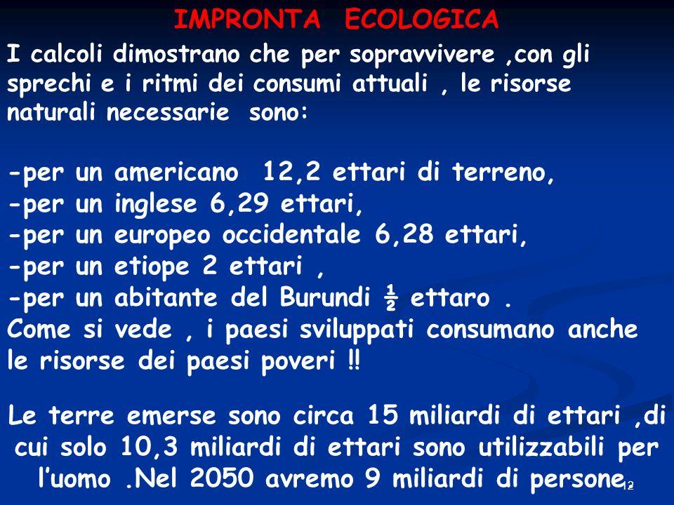 12 I calcoli dimostrano che per sopravvivere,con gli sprechi e i ritmi dei consumi attuali, le risorse naturali necessarie sono: -per un americano 12,