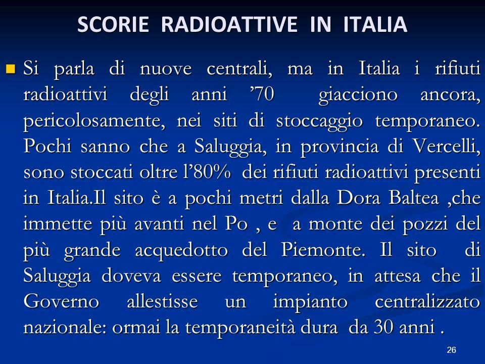 SCORIE RADIOATTIVE IN ITALIA Si parla di nuove centrali, ma in Italia i rifiuti radioattivi degli anni 70 giacciono ancora, pericolosamente, nei siti