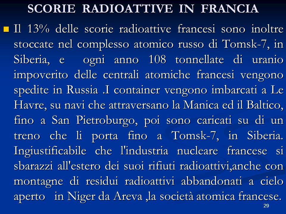 SCORIE RADIOATTIVE IN FRANCIA Il 13% delle scorie radioattive francesi sono inoltre stoccate nel complesso atomico russo di Tomsk-7, in Siberia, e ogn