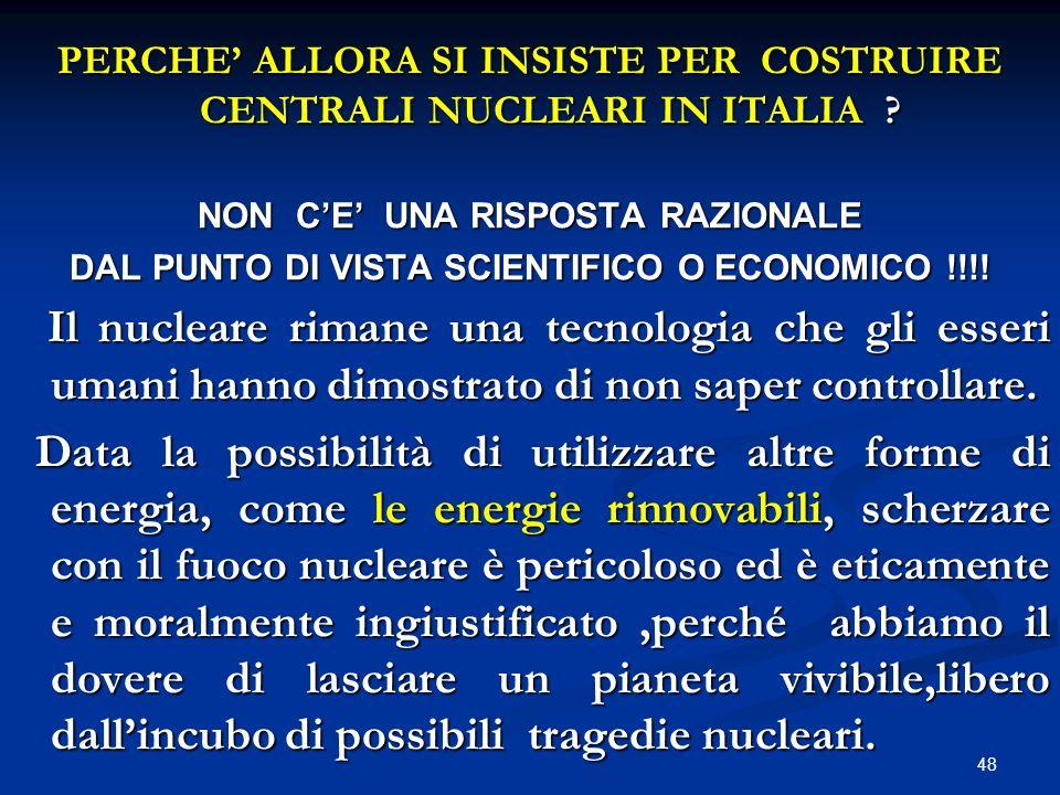 PERCHE ALLORA SI INSISTE PER COSTRUIRE CENTRALI NUCLEARI IN ITALIA ? NON CE UNA RISPOSTA RAZIONALE DAL PUNTO DI VISTA SCIENTIFICO O ECONOMICO !!!! Il