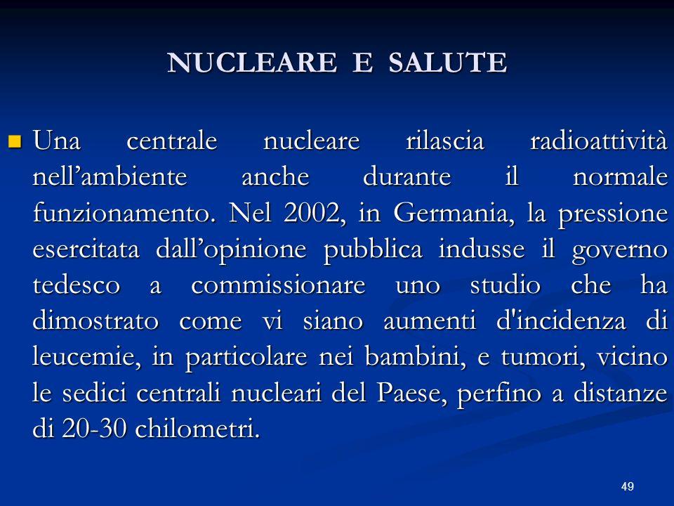 NUCLEARE E SALUTE Una centrale nucleare rilascia radioattività nellambiente anche durante il normale funzionamento. Nel 2002, in Germania, la pression
