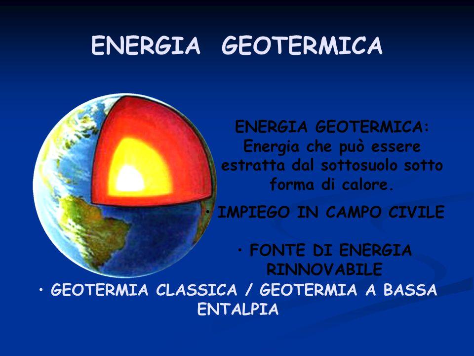 ENERGIA GEOTERMICA ENERGIA GEOTERMICA: Energia che può essere estratta dal sottosuolo sotto forma di calore. IMPIEGO IN CAMPO CIVILE FONTE DI ENERGIA