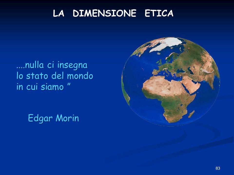 83....nulla ci insegna lo stato del mondo in cui siamo....nulla ci insegna lo stato del mondo in cui siamo Edgar Morin LA DIMENSIONE ETICA