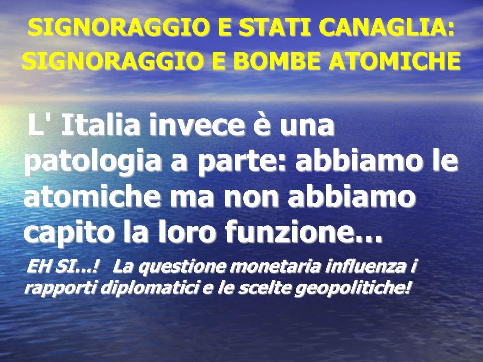 SIGNORAGGIO E STATI CANAGLIA: SIGNORAGGIO E BOMBE ATOMICHE L' Italia invece è una patologia a parte: abbiamo le atomiche ma non abbiamo capito la loro