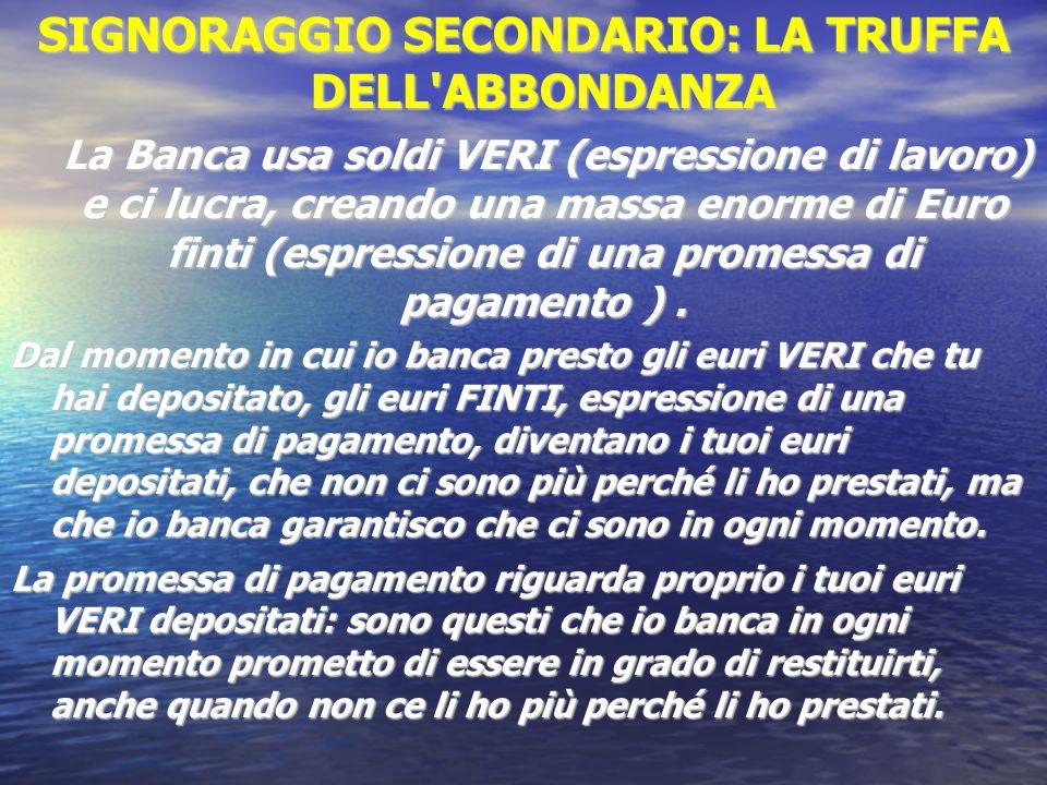 SIGNORAGGIO SECONDARIO: LA TRUFFA DELL'ABBONDANZA La Banca usa soldi VERI (espressione di lavoro) e ci lucra, creando una massa enorme di Euro finti (