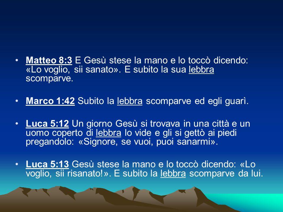 Matteo 8:3 E Gesù stese la mano e lo toccò dicendo: «Lo voglio, sii sanato». E subito la sua lebbra scomparve. Marco 1:42 Subito la lebbra scomparve e