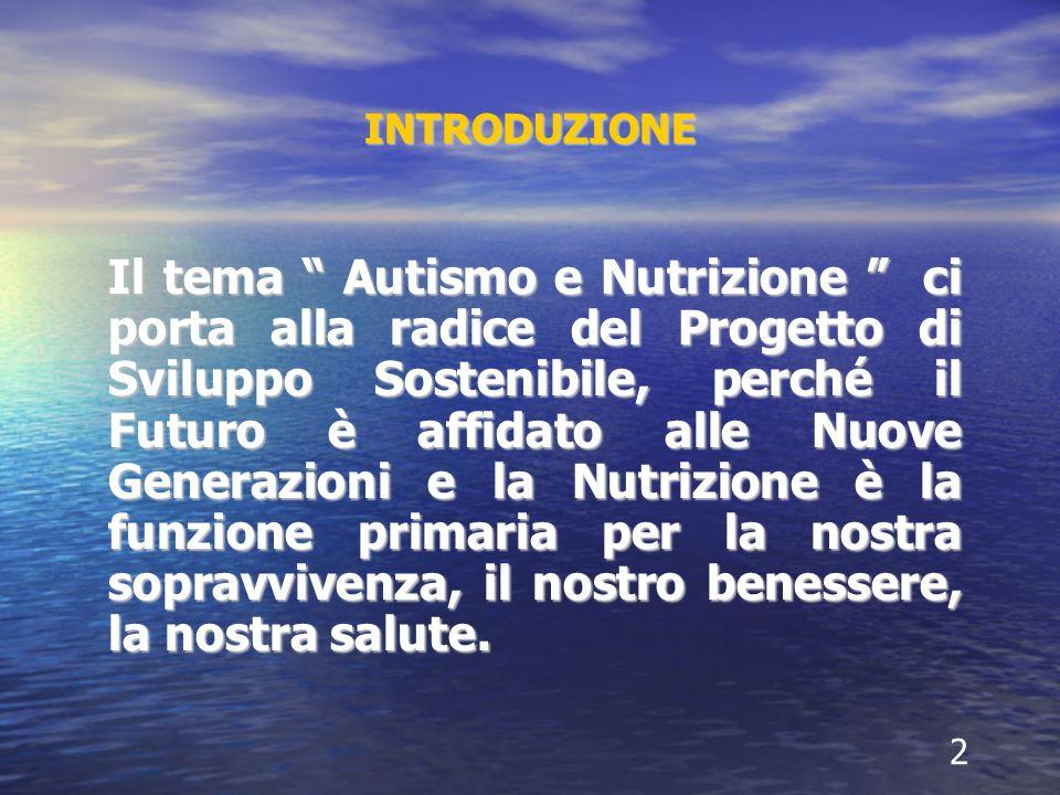 INTRODUZIONE Il tema Autismo e Nutrizione ci porta alla radice del Progetto di Sviluppo Sostenibile, perché il Futuro è affidato alle Nuove Generazioni e la Nutrizione è la funzione primaria per la nostra sopravvivenza, il nostro benessere, la nostra salute.