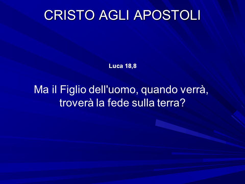 CRISTO AGLI APOSTOLI Luca 18,8 Ma il Figlio dell uomo, quando verrà, troverà la fede sulla terra