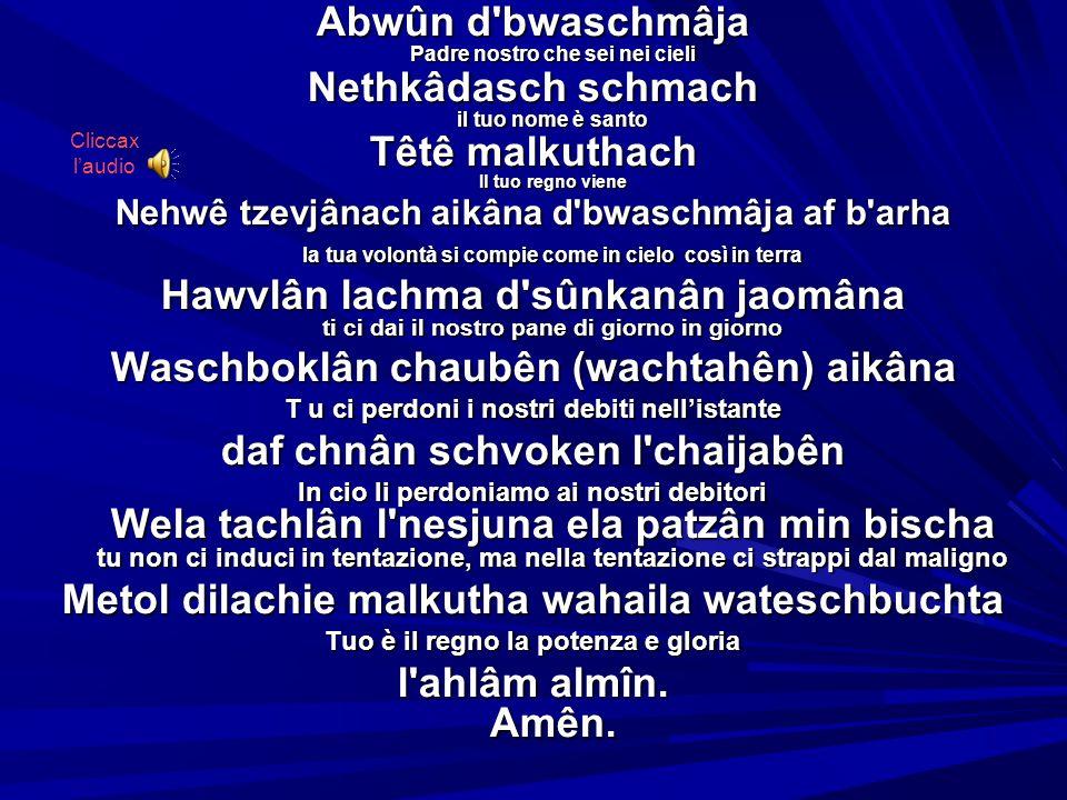 Abwûn d bwaschmâja Padre nostro che sei nei cieli Nethkâdasch schmach il tuo nome è santo Têtê malkuthach Il tuo regno viene Nehwê tzevjânach aikâna d bwaschmâja af b arha la tua volontà si compie come in cielo così in terra Hawvlân lachma d sûnkanân jaomâna ti ci dai il nostro pane di giorno in giorno Waschboklân chaubên (wachtahên) aikâna T u ci perdoni i nostri debiti nellistante daf chnân schvoken l chaijabên In cio li perdoniamo ai nostri debitori Wela tachlân l nesjuna ela patzân min bischa tu non ci induci in tentazione, ma nella tentazione ci strappi dal maligno Metol dilachie malkutha wahaila wateschbuchta Tuo è il regno la potenza e gloria l ahlâm almîn.