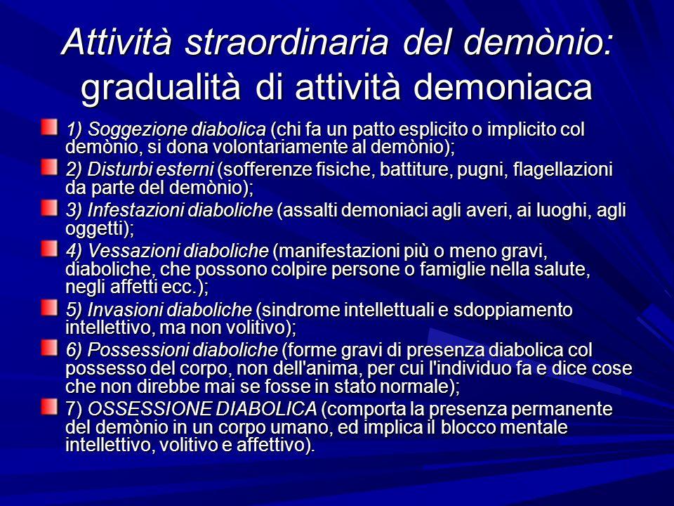 Attività straordinaria del demònio: gradualità di attività demoniaca 1) Soggezione diabolica (chi fa un patto esplicito o implicito col demònio, si dona volontariamente al demònio); 2) Disturbi esterni (sofferenze fisiche, battiture, pugni, flagellazioni da parte del demònio); 3) Infestazioni diaboliche (assalti demoniaci agli averi, ai luoghi, agli oggetti); 4) Vessazioni diaboliche (manifestazioni più o meno gravi, diaboliche, che possono colpire persone o famiglie nella salute, negli affetti ecc.); 5) Invasioni diaboliche (sindrome intellettuali e sdoppiamento intellettivo, ma non volitivo); 6) Possessioni diaboliche (forme gravi di presenza diabolica col possesso del corpo, non dell anima, per cui l individuo fa e dice cose che non direbbe mai se fosse in stato normale); 7) OSSESSIONE DIABOLICA (comporta la presenza permanente del demònio in un corpo umano, ed implica il blocco mentale intellettivo, volitivo e affettivo).