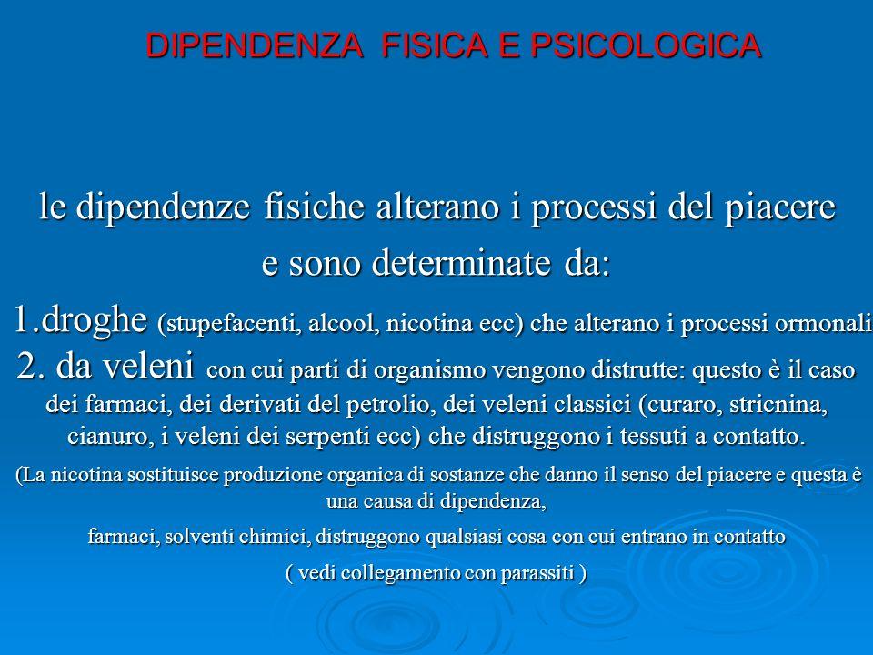 le dipendenze fisiche alterano i processi del piacere e sono determinate da: 1.droghe (stupefacenti, alcool, nicotina ecc) che alterano i processi ormonali 2.