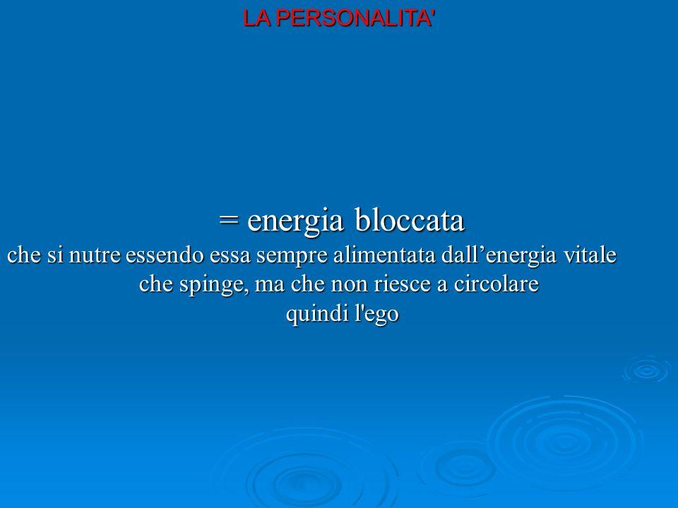 = energia bloccata = energia bloccata che si nutre essendo essa sempre alimentata dallenergia vitale che spinge, ma che non riesce a circolare quindi l ego quindi l ego LA PERSONALITA