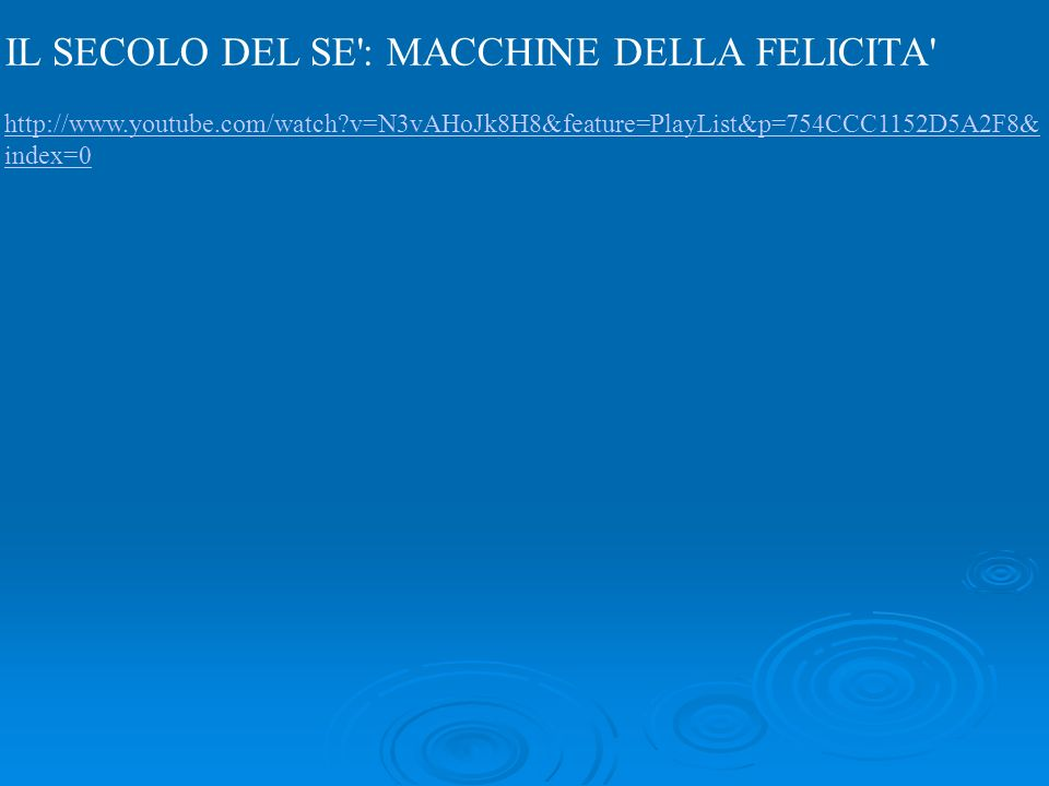 IL SECOLO DEL SE : MACCHINE DELLA FELICITA http://www.youtube.com/watch v=N3vAHoJk8H8&feature=PlayList&p=754CCC1152D5A2F8& index=0 http://www.youtube.com/watch v=N3vAHoJk8H8&feature=PlayList&p=754CCC1152D5A2F8& index=0