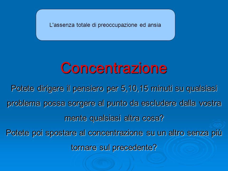 Concentrazione Potete dirigere il pensiero per 5,10,15 minuti su qualsiasi problema possa sorgere al punto da escludere dalla vostra mente qualsiasi altra cosa.
