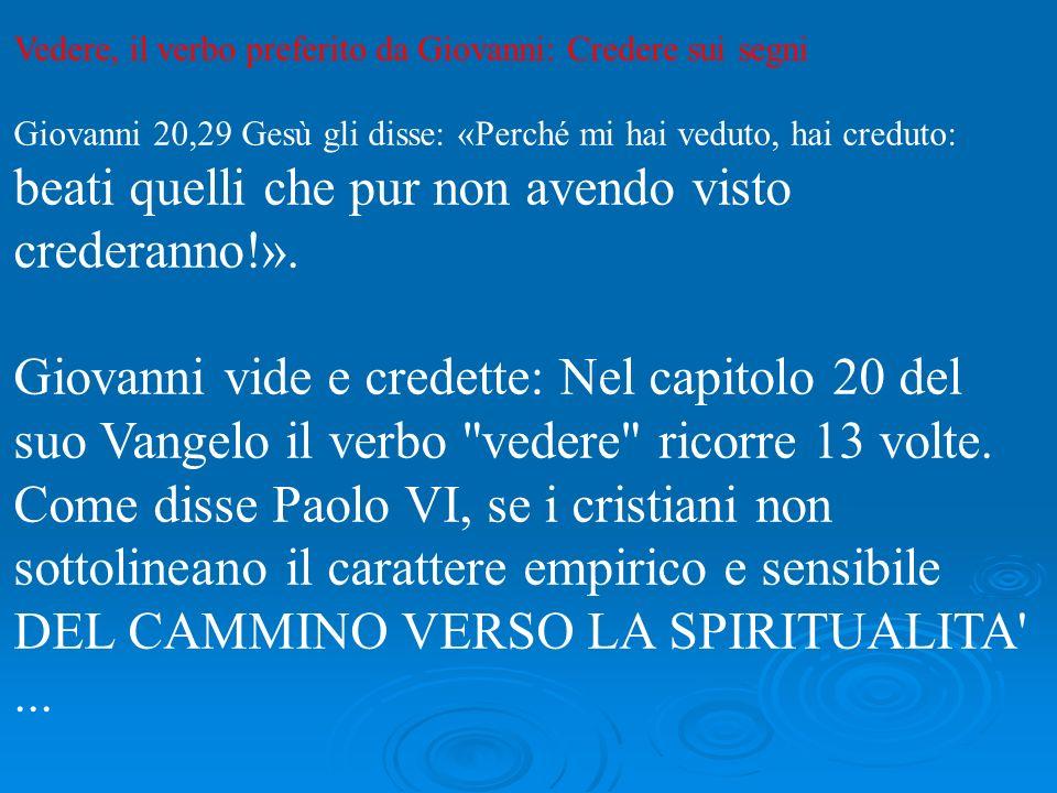 Vedere, il verbo preferito da Giovanni: Credere sui segni Giovanni 20,29 Gesù gli disse: «Perché mi hai veduto, hai creduto: beati quelli che pur non avendo visto crederanno!».
