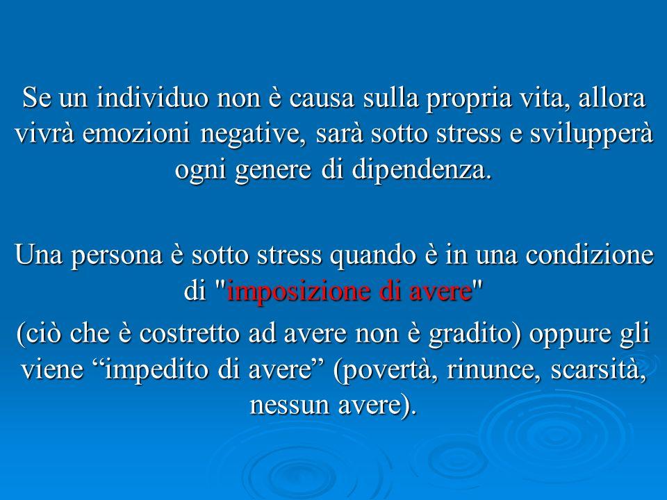 Se un individuo non è causa sulla propria vita, allora vivrà emozioni negative, sarà sotto stress e svilupperà ogni genere di dipendenza. Una persona