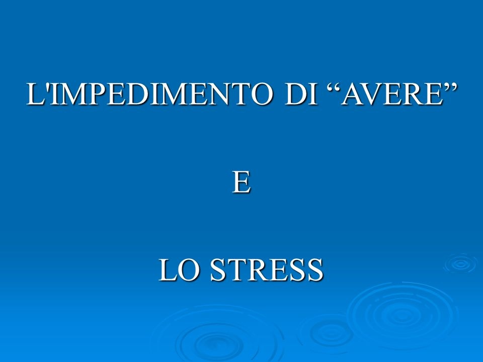 L'IMPEDIMENTO DI AVERE E LO STRESS