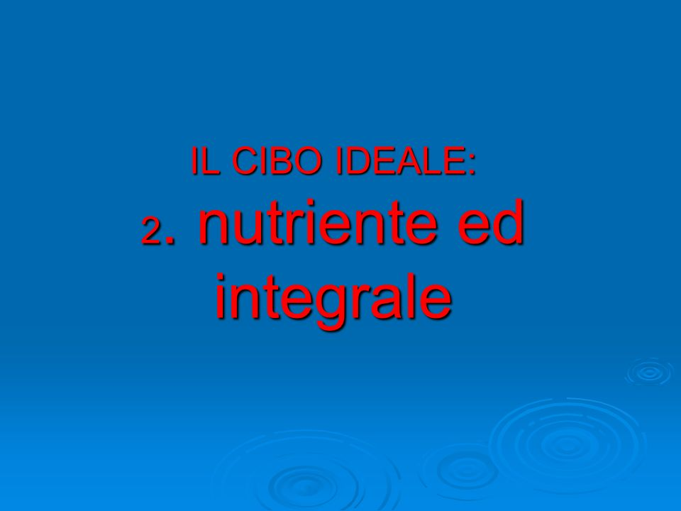 IL CIBO IDEALE: 2. nutriente ed integrale