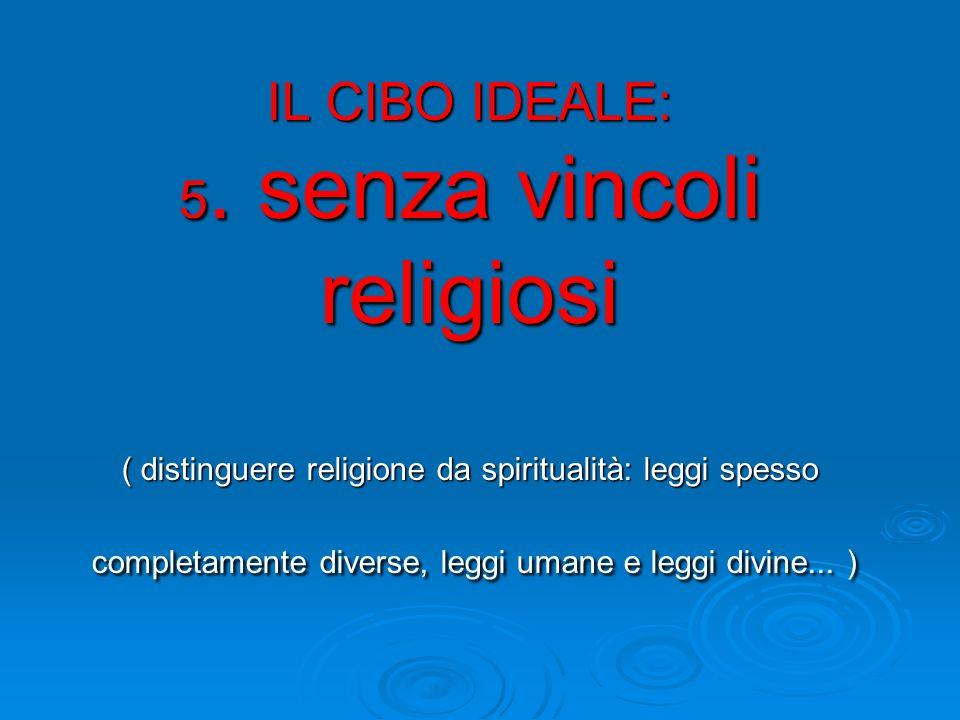 IL CIBO IDEALE: 5. senza vincoli religiosi ( distinguere religione da spiritualità: leggi spesso completamente diverse, leggi umane e leggi divine...