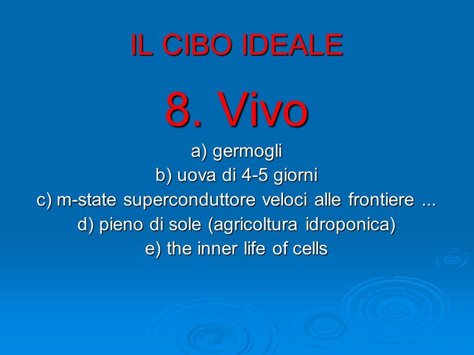 IL CIBO IDEALE 8. Vivo a) germogli b) uova di 4-5 giorni c) m-state superconduttore veloci alle frontiere... d) pieno di sole (agricoltura idroponica)