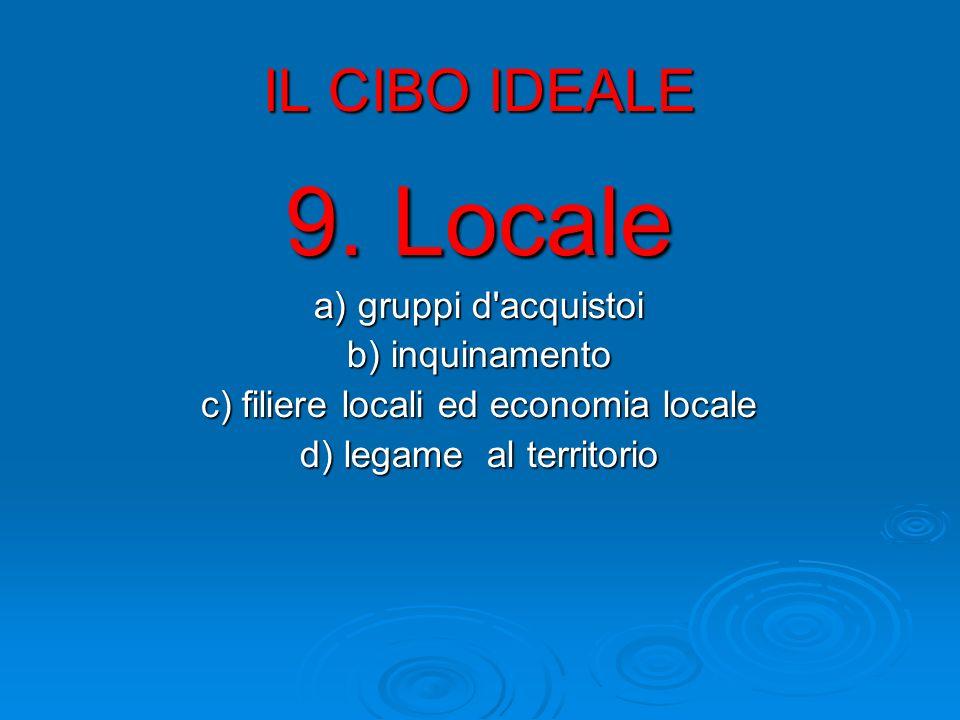 IL CIBO IDEALE 9. Locale a) gruppi d'acquistoi b) inquinamento c) filiere locali ed economia locale d) legame al territorio