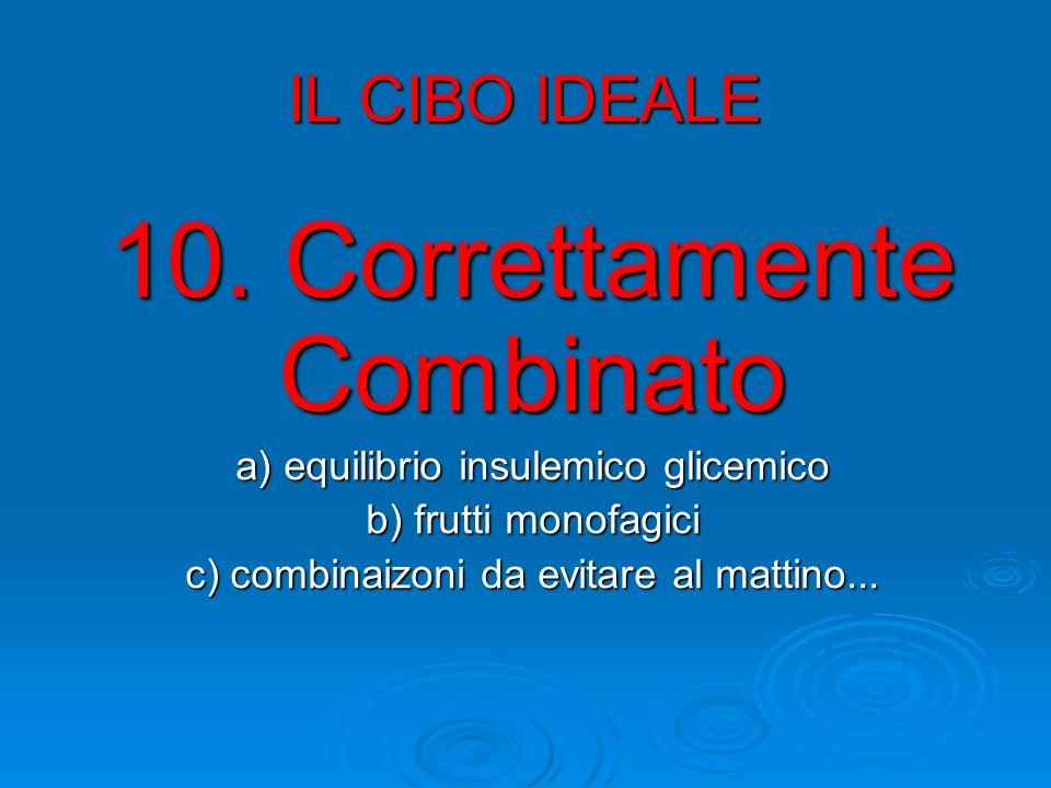 IL CIBO IDEALE 10. Correttamente Combinato a) equilibrio insulemico glicemico b) frutti monofagici c) combinaizoni da evitare al mattino...