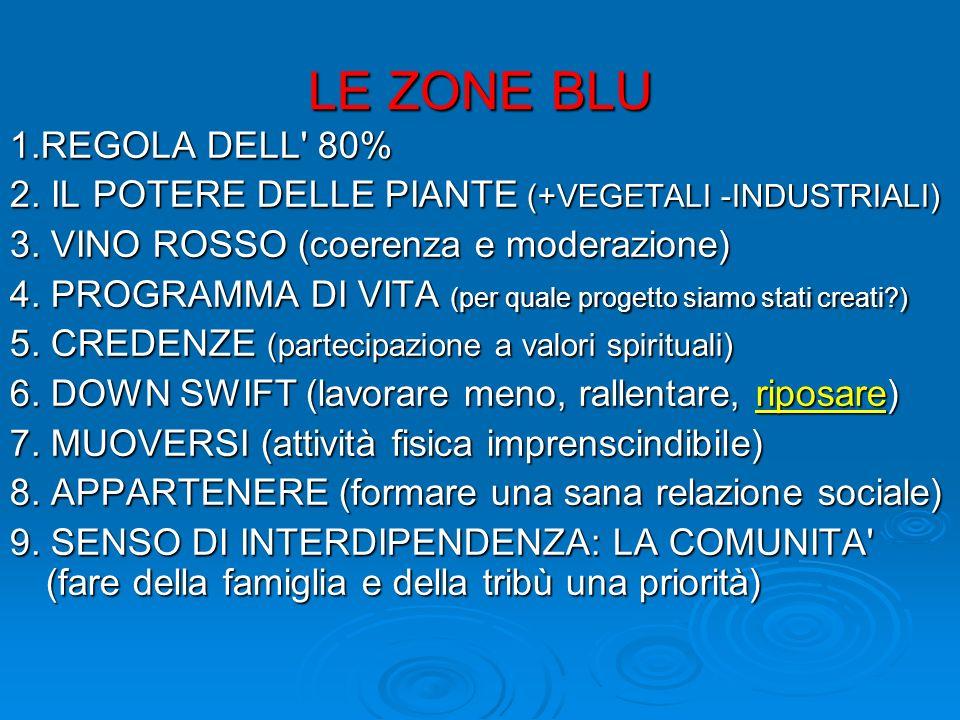 LE ZONE BLU 1.REGOLA DELL' 80% 2. IL POTERE DELLE PIANTE (+VEGETALI -INDUSTRIALI) 3. VINO ROSSO (coerenza e moderazione) 4. PROGRAMMA DI VITA (per qua