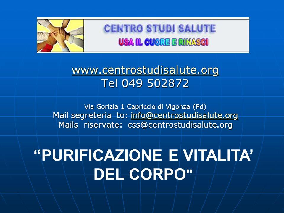 www.centrostudisalute.org Tel 049 502872 Via Gorizia 1 Capriccio di Vigonza (Pd) Mail segreteria to: info@centrostudisalute.org info@centrostudisalute.org Mails riservate: css@centrostudisalute.org PURIFICAZIONE E VITALITA DEL CORPO