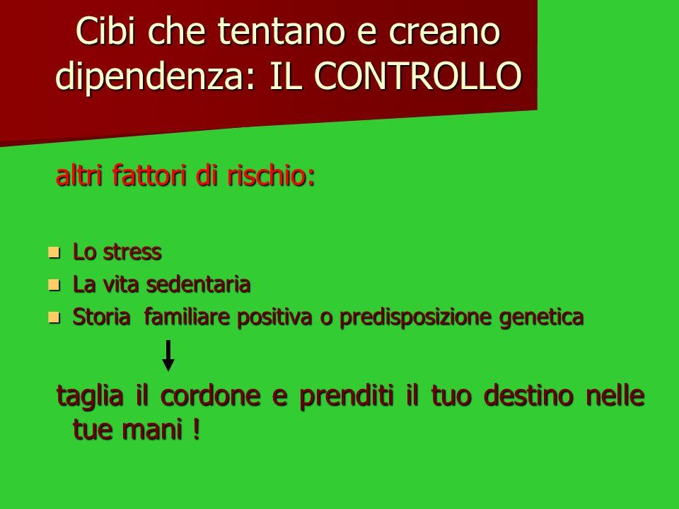 Cibi che tentano e creano dipendenza: IL CONTROLLO altri fattori di rischio: altri fattori di rischio: Lo stress Lo stress La vita sedentaria La vita