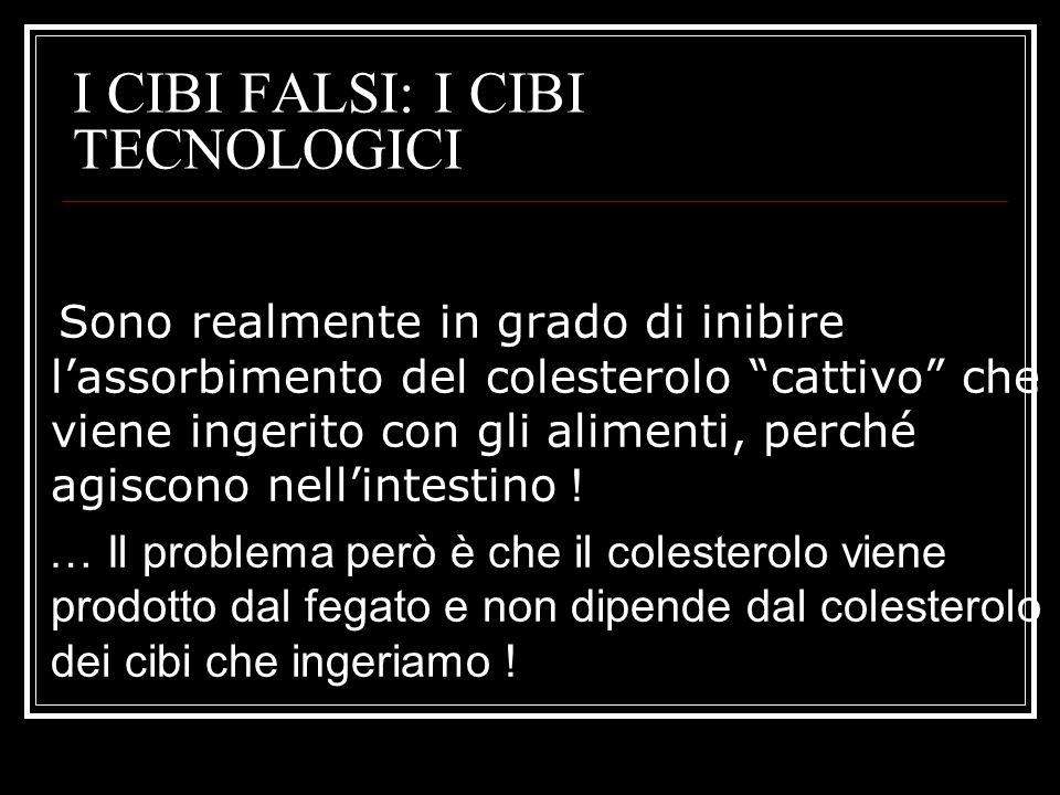 I CIBI FALSI: I CIBI TECNOLOGICI Sono realmente in grado di inibire lassorbimento del colesterolo cattivo che viene ingerito con gli alimenti, perché agiscono nellintestino .