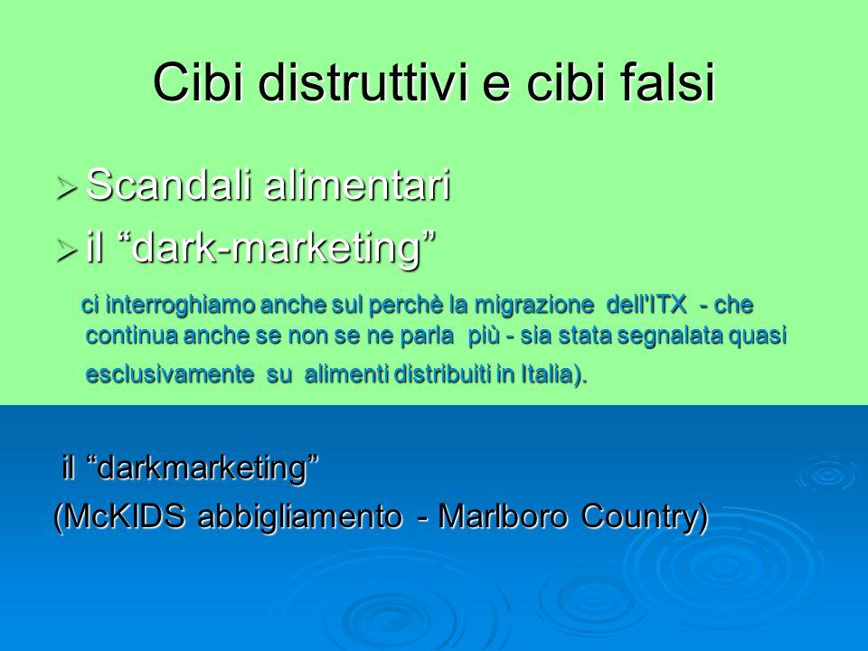Cibi distruttivi e cibi falsi Scandali alimentari Scandali alimentari il dark-marketing il dark-marketing ci interroghiamo anche sul perchè la migrazione dell ITX - che continua anche se non se ne parla più - sia stata segnalata quasi esclusivamente su alimenti distribuiti in Italia).