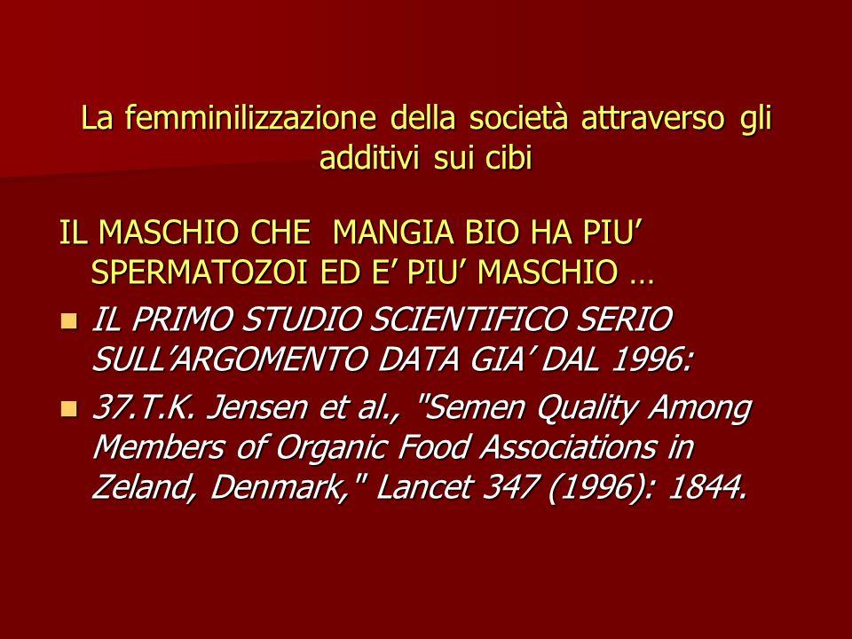 La femminilizzazione della società attraverso gli additivi sui cibi IL MASCHIO CHE MANGIA BIO HA PIU SPERMATOZOI ED E PIU MASCHIO … IL PRIMO STUDIO SCIENTIFICO SERIO SULLARGOMENTO DATA GIA DAL 1996: IL PRIMO STUDIO SCIENTIFICO SERIO SULLARGOMENTO DATA GIA DAL 1996: 37.T.K.