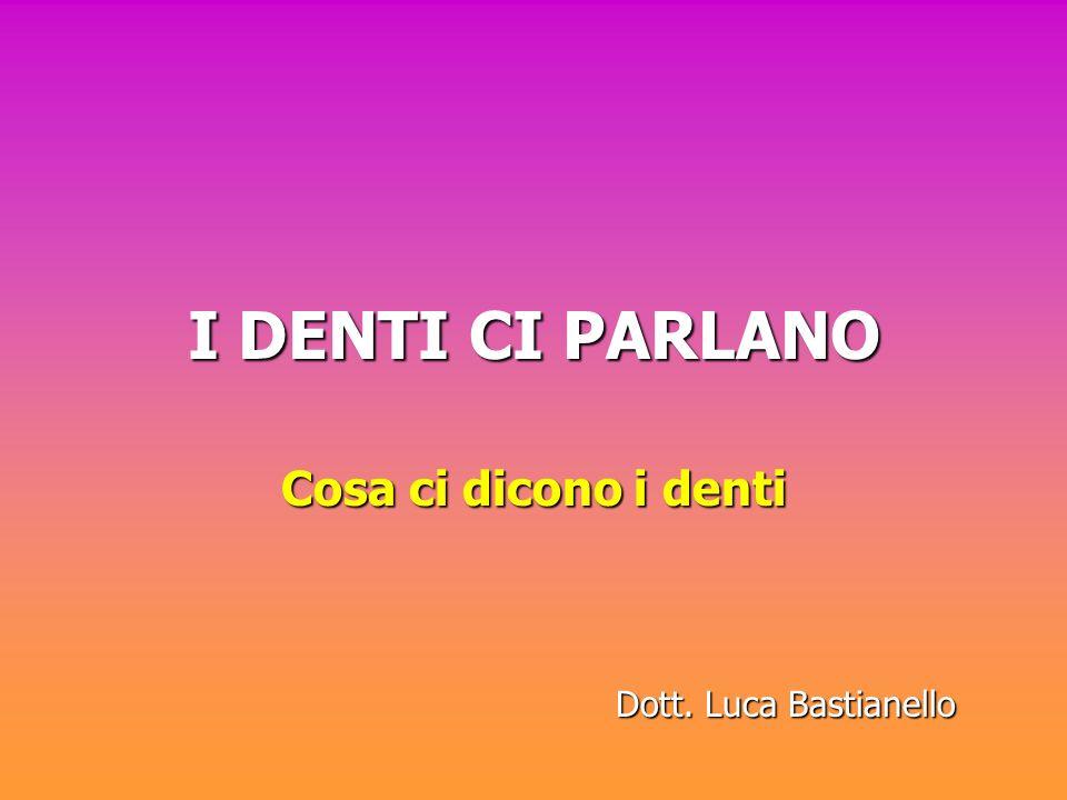 I DENTI CI PARLANO Cosa ci dicono i denti Dott. Luca Bastianello