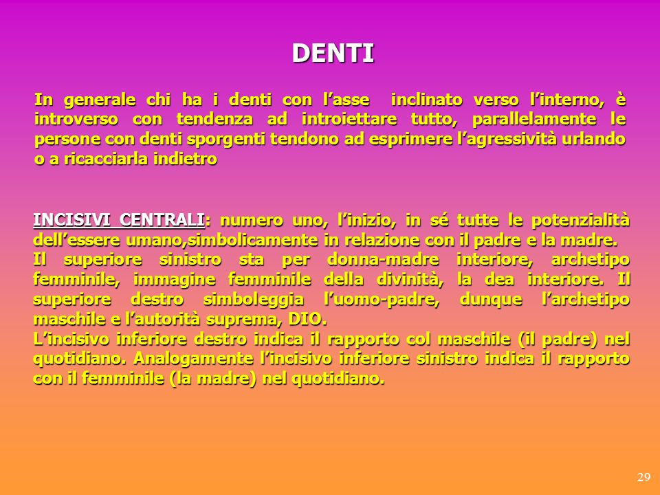 29 In generale chi ha i denti con lasse inclinato verso linterno, è introverso con tendenza ad introiettare tutto, parallelamente le persone con denti
