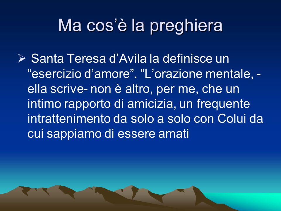 Ma cosè la preghiera Santa Teresa dAvila la definisce un esercizio damore. Lorazione mentale, - ella scrive- non è altro, per me, che un intimo rappor