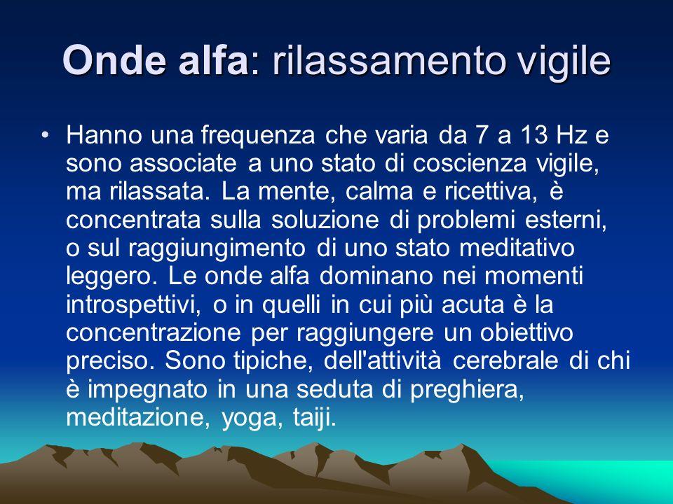 Onde alfa: rilassamento vigile Hanno una frequenza che varia da 7 a 13 Hz e sono associate a uno stato di coscienza vigile, ma rilassata. La mente, ca