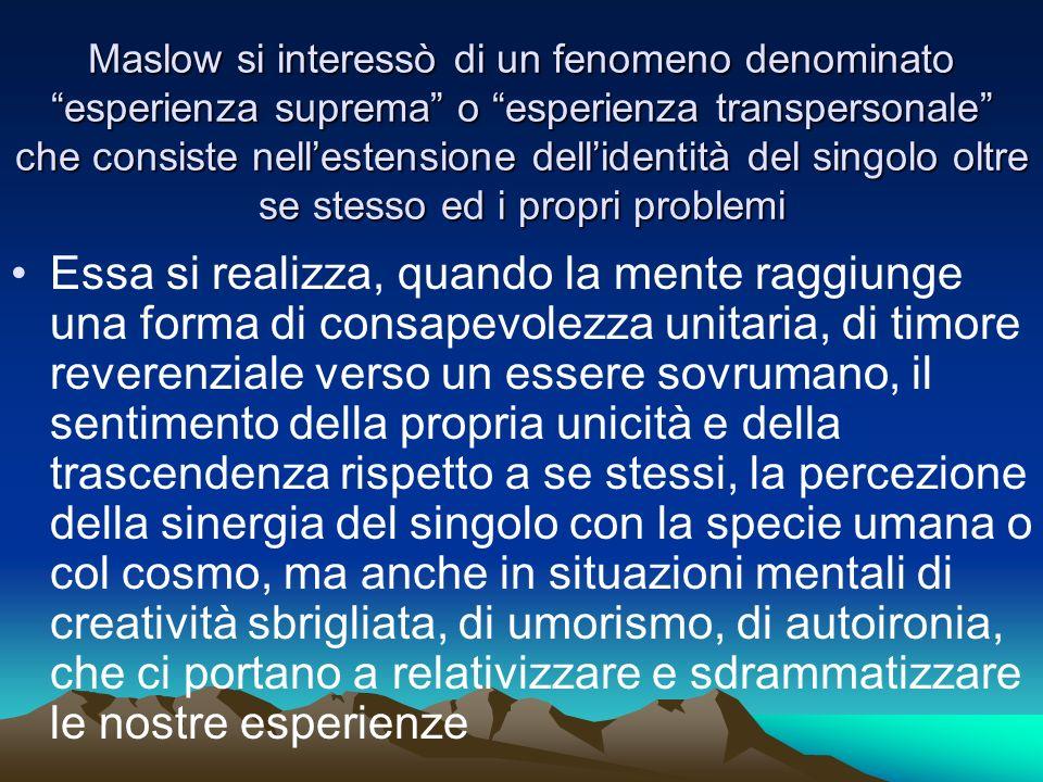 Maslow si interessò di un fenomeno denominato esperienza suprema o esperienza transpersonale che consiste nellestensione dellidentità del singolo oltr