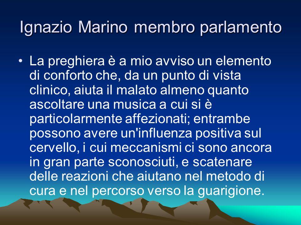 Ignazio Marino membro parlamento La preghiera è a mio avviso un elemento di conforto che, da un punto di vista clinico, aiuta il malato almeno quanto