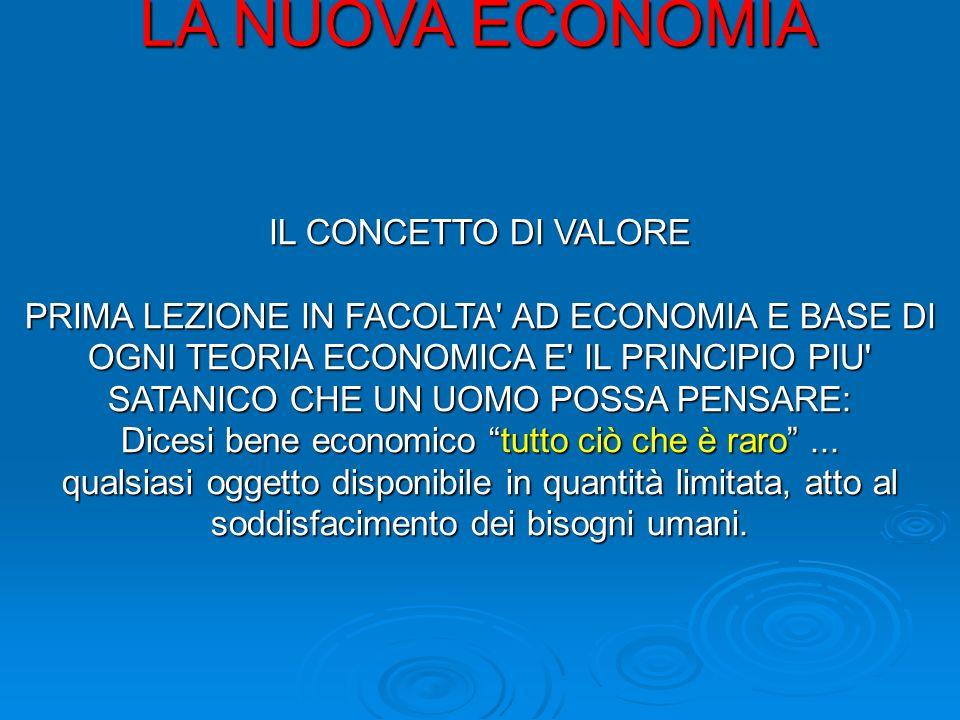 LA NUOVA ECONOMIA IL CONCETTO DI VALORE PRIMA LEZIONE IN FACOLTA AD ECONOMIA E BASE DI OGNI TEORIA ECONOMICA E IL PRINCIPIO PIU SATANICO CHE UN UOMO POSSA PENSARE: Dicesi bene economico tutto ciò che è raro...