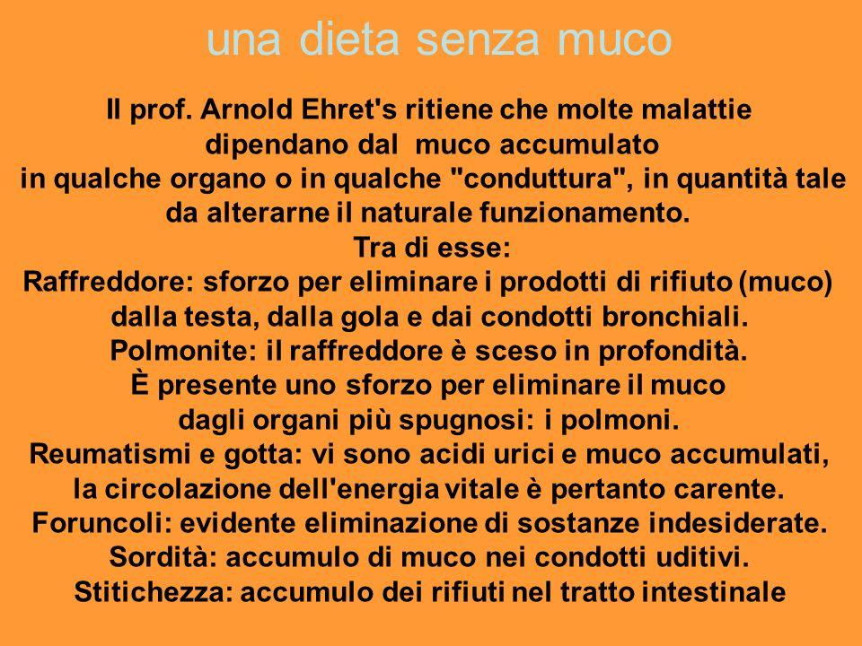 una dieta senza muco Il prof. Arnold Ehret's ritiene che molte malattie dipendano dal muco accumulato in qualche organo o in qualche