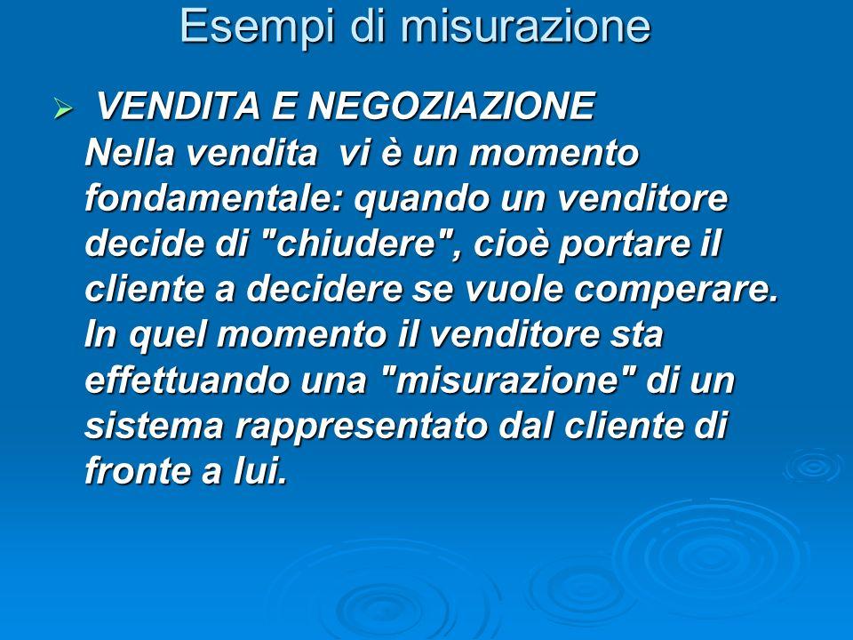 Esempi di misurazione VENDITA E NEGOZIAZIONE Nella vendita vi è un momento fondamentale: quando un venditore decide di