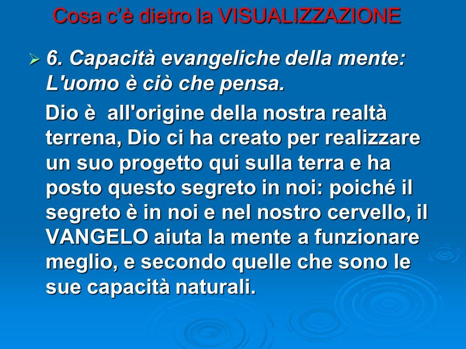 Cosa cè dietro la VISUALIZZAZIONE 6. Capacità evangeliche della mente: L'uomo è ciò che pensa. 6. Capacità evangeliche della mente: L'uomo è ciò che p
