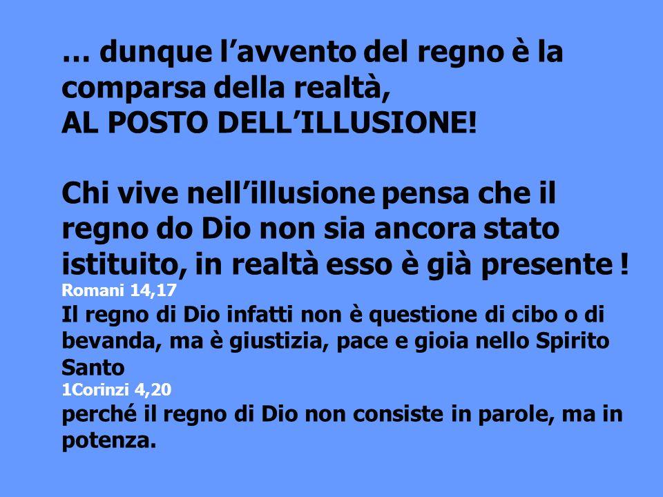 … dunque lavvento del regno è la comparsa della realtà, AL POSTO DELLILLUSIONE! Chi vive nellillusione pensa che il regno do Dio non sia ancora stato