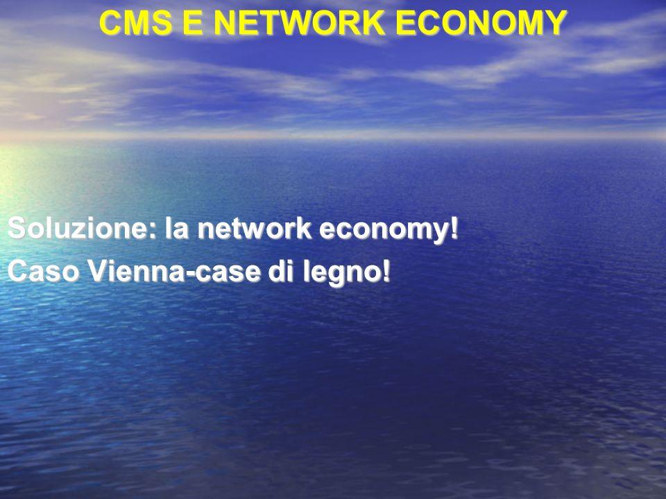 CMS E NETWORK ECONOMY Soluzione: la network economy! Caso Vienna-case di legno!